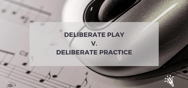 deliberate play deliberate practice