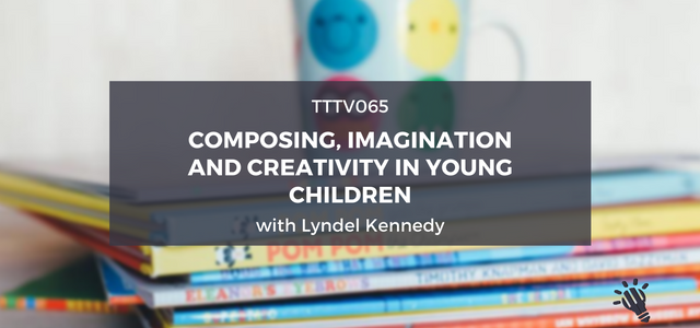 tttv065-composing-imagination-and-creativity-in-young-children-with-lyndel-kennedy