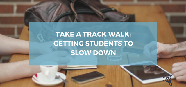 Take a track walk_ getting students to slow down