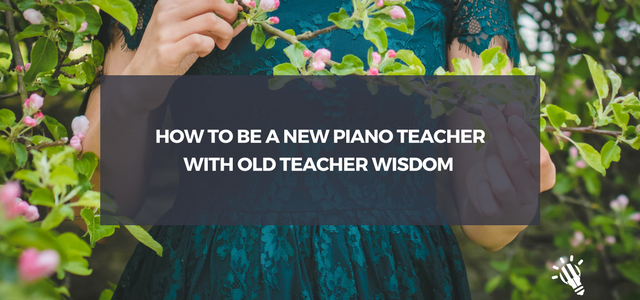 old teacher wisdom new piano teacher