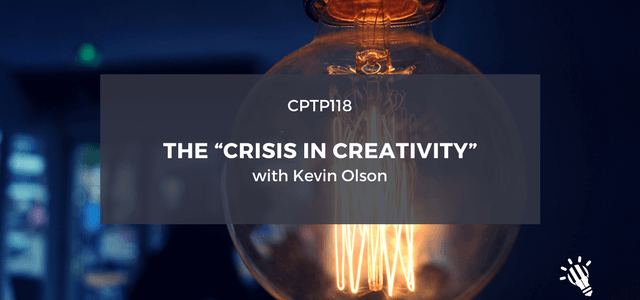 """CPTP118_-The-""""Crisis-in-Creativity""""-with-Kevin-Olson-1"""