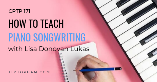 CPTP171: How to Teach Piano Songwriting with Lisa Donovan Lukas [FREE DOWNLOAD]