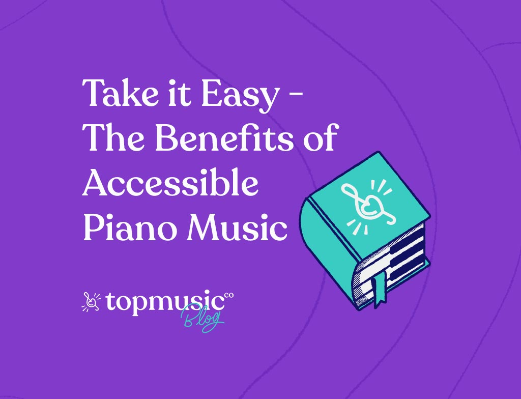 Take It Easy - The Benefits of Accessible Piano Music - Topmusic Blog